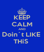 KEEP CALM AND Doin´t LIKE  THiS  - Personalised Poster A4 size