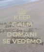KEEP CALM AND DOMANI SE VEDEMO - Personalised Poster A4 size