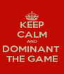 KEEP CALM AND DOMINANT  THE GAME - Personalised Poster A4 size