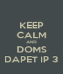 KEEP CALM AND DOMS DAPET IP 3 - Personalised Poster A4 size