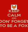 KEEP CALM AND DON' FORGET TO BE A FOX - Personalised Poster A4 size