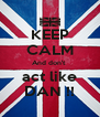 KEEP CALM And don't  act like DAN !! - Personalised Poster A4 size