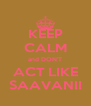 KEEP CALM and DON'T ACT LIKE SAAVANII - Personalised Poster A4 size