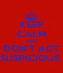 KEEP CALM AND DON'T ACT SUSPICIOUS  - Personalised Poster A4 size
