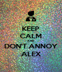 KEEP CALM AND DON'T ANNOY ALEX - Personalised Poster A4 size