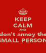 KEEP CALM AND don't annoy the SMALL PERSON - Personalised Poster A4 size
