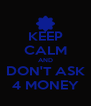 KEEP CALM AND DON'T ASK 4 MONEY - Personalised Poster A4 size