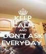 KEEP CALM AND DON'T ASK EVERYDAY  - Personalised Poster A4 size