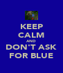 KEEP CALM AND DON'T ASK FOR BLUE - Personalised Poster A4 size