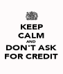 KEEP CALM AND DON'T ASK FOR CREDIT - Personalised Poster A4 size