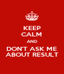 KEEP CALM AND DON'T ASK ME ABOUT RESULT - Personalised Poster A4 size