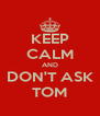 KEEP CALM AND DON'T ASK TOM - Personalised Poster A4 size