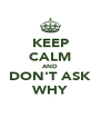 KEEP CALM AND DON'T ASK WHY - Personalised Poster A4 size
