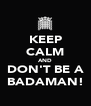 KEEP CALM AND DON'T BE A BADAMAN! - Personalised Poster A4 size