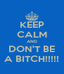 KEEP CALM AND DON'T BE A BITCH!!!!! - Personalised Poster A4 size