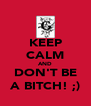 KEEP CALM AND DON'T BE A BITCH! ;) - Personalised Poster A4 size
