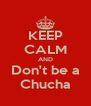 KEEP CALM AND Don't be a Chucha - Personalised Poster A4 size