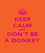 KEEP CALM AND DON'T BE A DONKEY - Personalised Poster A4 size