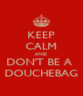 KEEP CALM AND DON'T BE A  DOUCHEBAG - Personalised Poster A4 size