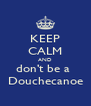KEEP CALM AND don't be a  Douchecanoe - Personalised Poster A4 size