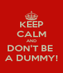 KEEP CALM AND DON'T BE  A DUMMY! - Personalised Poster A4 size