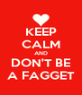 KEEP CALM AND DON'T BE A FAGGET - Personalised Poster A4 size