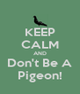 KEEP CALM AND Don't Be A Pigeon! - Personalised Poster A4 size