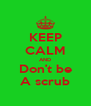 KEEP CALM AND Don't be A scrub - Personalised Poster A4 size
