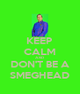 KEEP CALM AND DON'T BE A SMEGHEAD - Personalised Poster A4 size