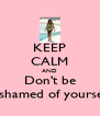 KEEP CALM AND Don't be Ashamed of yourself - Personalised Poster A4 size