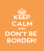 KEEP CALM AND DON'T BE  BORDER! - Personalised Poster A4 size