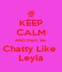 KEEP CALM AND Don't. Be  Chatty Like  Leyla - Personalised Poster A4 size
