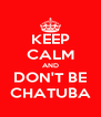 KEEP CALM AND DON'T BE CHATUBA - Personalised Poster A4 size