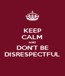 KEEP CALM AND DON'T BE DISRESPECTFUL - Personalised Poster A4 size