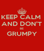 KEEP CALM  AND DON'T BE GRUMPY  - Personalised Poster A4 size