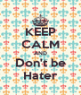 KEEP CALM AND Don't be Hater - Personalised Poster A4 size