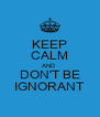 KEEP CALM AND DON'T BE IGNORANT - Personalised Poster A4 size