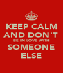 KEEP CALM AND DON'T BE IN LOVE WITH SOMEONE ELSE - Personalised Poster A4 size
