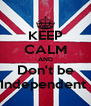 KEEP CALM AND Don't be Independent  - Personalised Poster A4 size