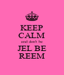 KEEP CALM and don't be JEL BE REEM - Personalised Poster A4 size