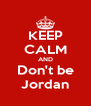 KEEP CALM AND Don't be Jordan - Personalised Poster A4 size