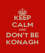 KEEP CALM AND DON'T BE KONAGH - Personalised Poster A4 size