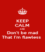 KEEP CALM AND Don't be mad That I'm flawless  - Personalised Poster A4 size