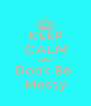 KEEP CALM AND Don't Be  Messy - Personalised Poster A4 size