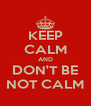 KEEP CALM AND DON'T BE NOT CALM - Personalised Poster A4 size
