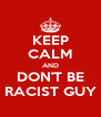 KEEP CALM AND DON'T BE RACIST GUY - Personalised Poster A4 size