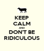 KEEP CALM AND DON'T BE RIDICULOUS - Personalised Poster A4 size