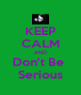 KEEP CALM AND Don't Be  Serious - Personalised Poster A4 size