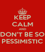 KEEP CALM AND DON'T BE SO PESSIMISTIC - Personalised Poster A4 size