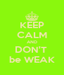 KEEP CALM AND DON'T  be WEAK - Personalised Poster A4 size